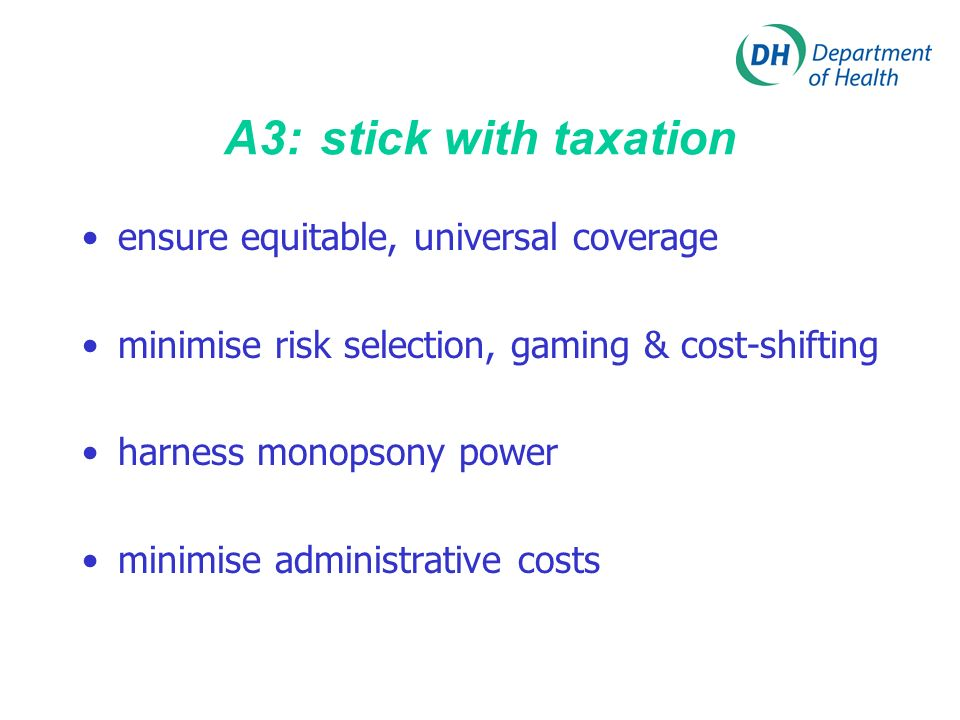 A3: stick with taxation ensure equitable, universal coverage minimise risk selection, gaming & cost-shifting harness monopsony power minimise administrative costs