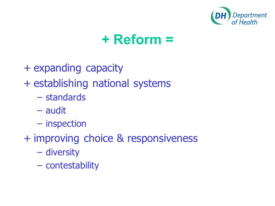 + Reform = +expanding capacity +establishing national systems –standards –audit –inspection +improving choice & responsiveness –diversity –contestability