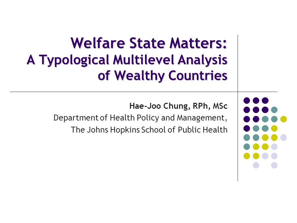 Welfare State Matters: A Typological Multilevel Analysis of Wealthy Countries Hae-Joo Chung, RPh, MSc Department of Health Policy and Management, The Johns Hopkins School of Public Health