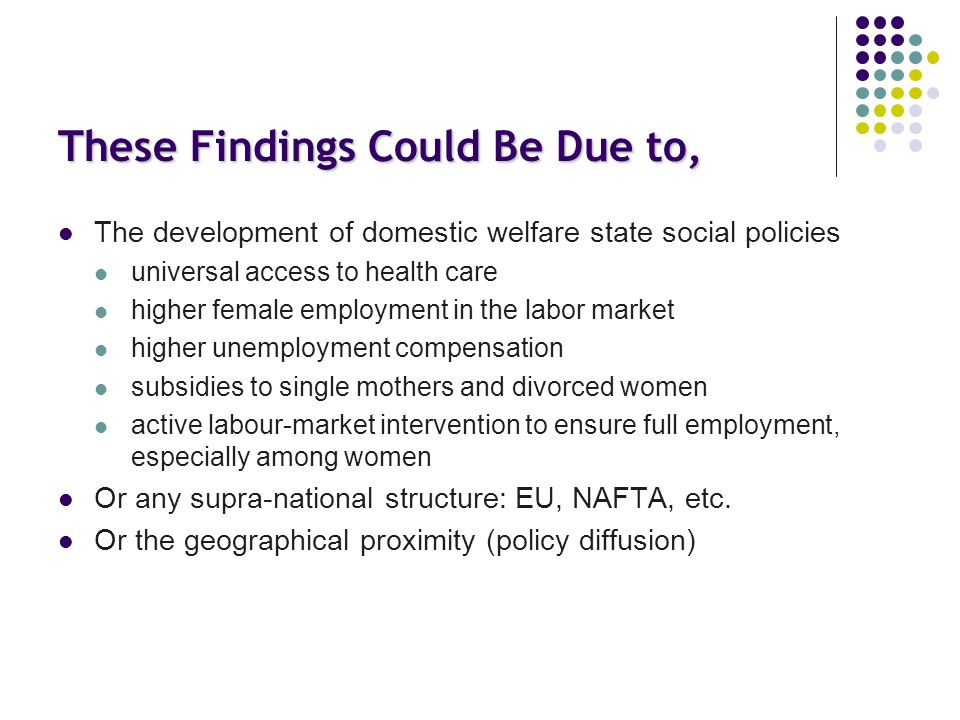 These Findings Could Be Due to, The development of domestic welfare state social policies universal access to health care higher female employment in the labor market higher unemployment compensation subsidies to single mothers and divorced women active labour-market intervention to ensure full employment, especially among women Or any supra-national structure: EU, NAFTA, etc.