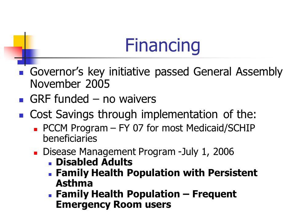 Financing Governors key initiative passed General Assembly November 2005 GRF funded – no waivers Cost Savings through implementation of the: PCCM Program – FY 07 for most Medicaid/SCHIP beneficiaries Disease Management Program -July 1, 2006 Disabled Adults Family Health Population with Persistent Asthma Family Health Population – Frequent Emergency Room users Implementing PCCM program mid FY07 Anticipated cost saving secondary to reduction unnecessary ER and Hospitalzation