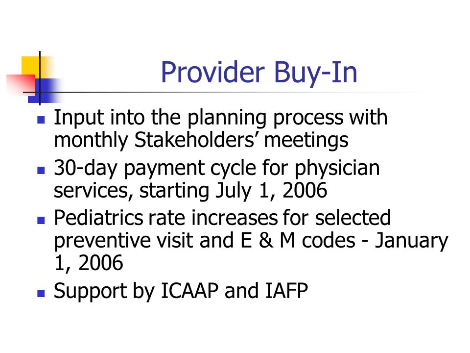 Provider Buy-In Input into the planning process with monthly Stakeholders meetings 30-day payment cycle for physician services, starting July 1, 2006 Pediatrics rate increases for selected preventive visit and E & M codes - January 1, 2006 Support by ICAAP and IAFP