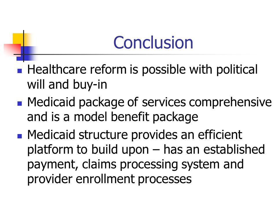 Conclusion Healthcare reform is possible with political will and buy-in Medicaid package of services comprehensive and is a model benefit package Medicaid structure provides an efficient platform to build upon – has an established payment, claims processing system and provider enrollment processes