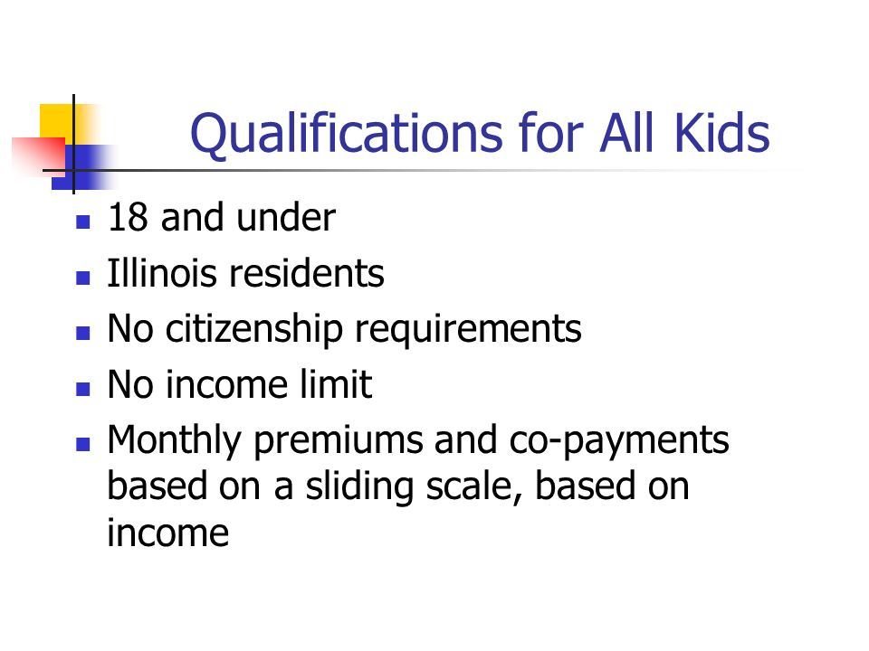 Qualifications for All Kids 18 and under Illinois residents No citizenship requirements No income limit Monthly premiums and co-payments based on a sliding scale, based on income