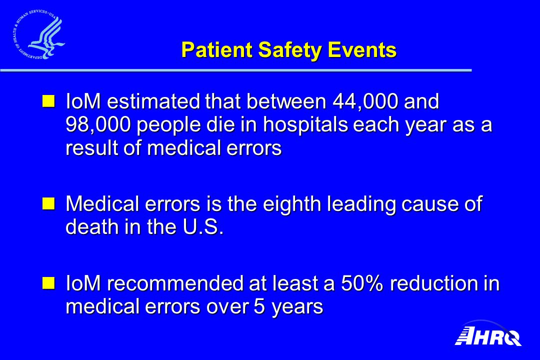 Patient Safety Events IoM estimated that between 44,000 and 98,000 people die in hospitals each year as a result of medical errors IoM estimated that between 44,000 and 98,000 people die in hospitals each year as a result of medical errors Medical errors is the eighth leading cause of death in the U.S.