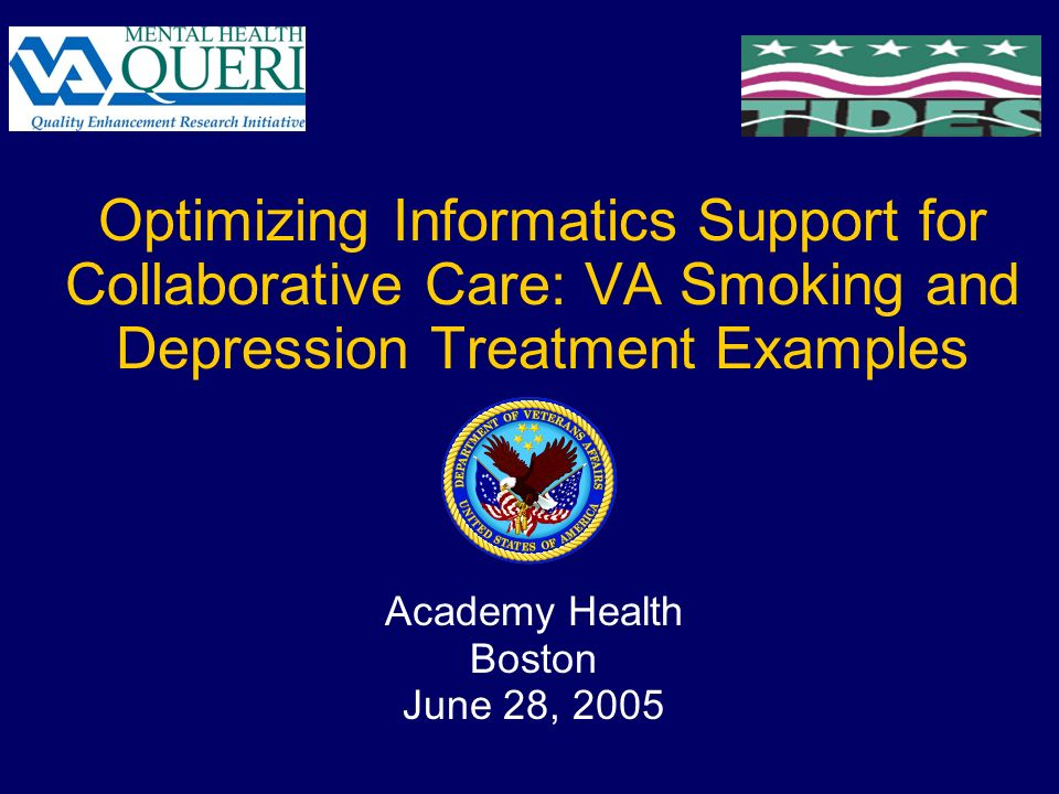 Optimizing Informatics Support for Collaborative Care: VA Smoking and Depression Treatment Examples Academy Health Boston June 28, 2005