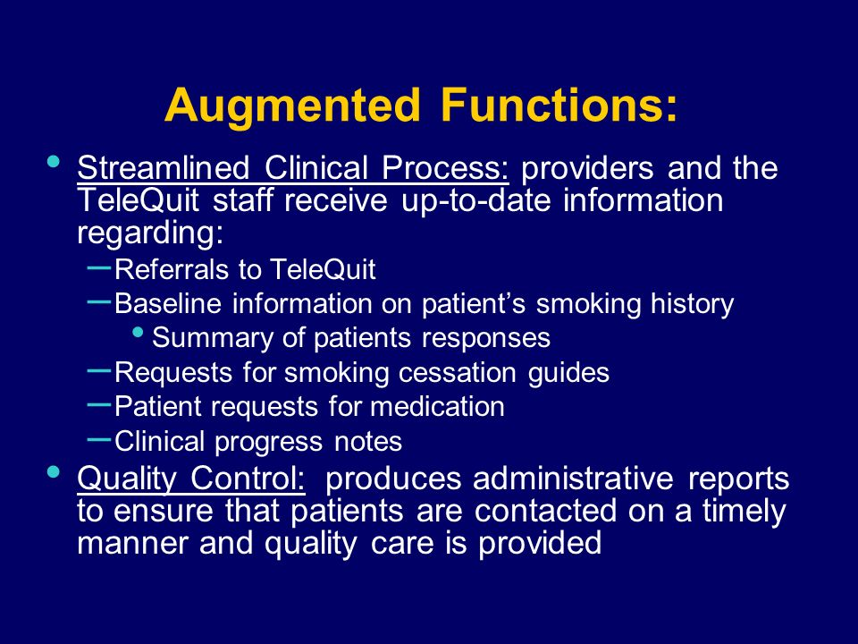 Augmented Functions: Streamlined Clinical Process: providers and the TeleQuit staff receive up-to-date information regarding: – Referrals to TeleQuit – Baseline information on patients smoking history Summary of patients responses – Requests for smoking cessation guides – Patient requests for medication – Clinical progress notes Quality Control: produces administrative reports to ensure that patients are contacted on a timely manner and quality care is provided