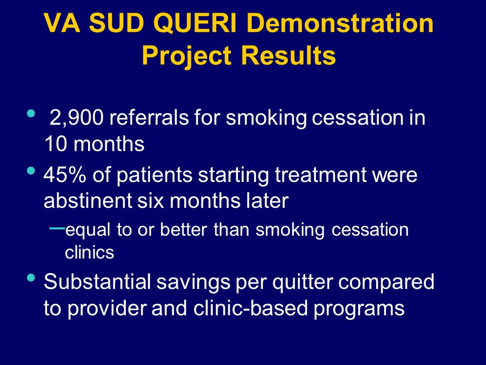 VA SUD QUERI Demonstration Project Results 2,900 referrals for smoking cessation in 10 months 45% of patients starting treatment were abstinent six months later – equal to or better than smoking cessation clinics Substantial savings per quitter compared to provider and clinic-based programs
