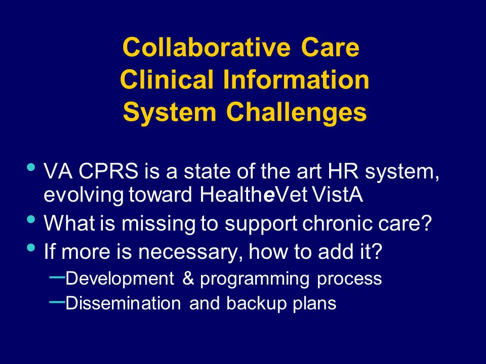 Collaborative Care Clinical Information System Challenges VA CPRS is a state of the art HR system, evolving toward HealtheVet VistA What is missing to support chronic care.