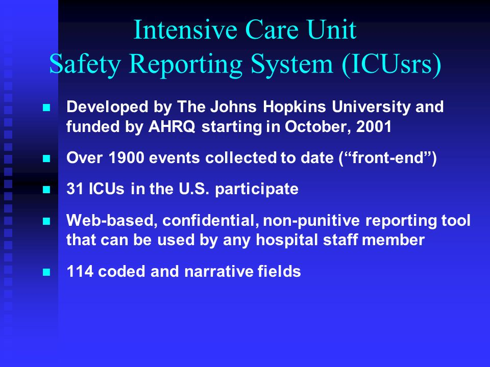 Intensive Care Unit Safety Reporting System (ICUsrs) Developed by The Johns Hopkins University and funded by AHRQ starting in October, 2001 Over 1900 events collected to date (front-end) 31 ICUs in the U.S.