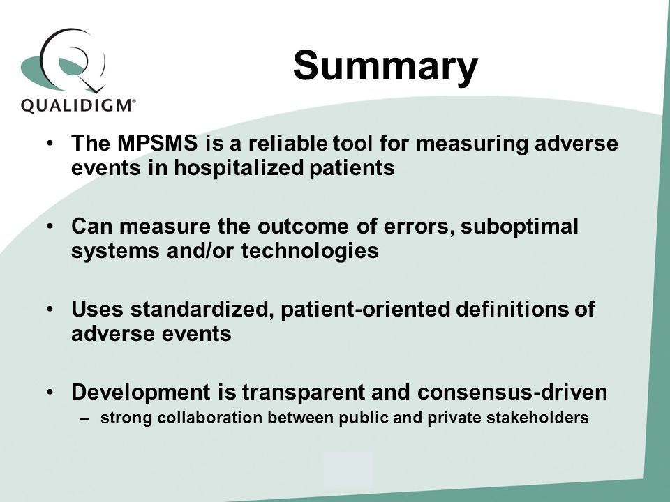 Summary The MPSMS is a reliable tool for measuring adverse events in hospitalized patients Can measure the outcome of errors, suboptimal systems and/or technologies Uses standardized, patient-oriented definitions of adverse events Development is transparent and consensus-driven –strong collaboration between public and private stakeholders