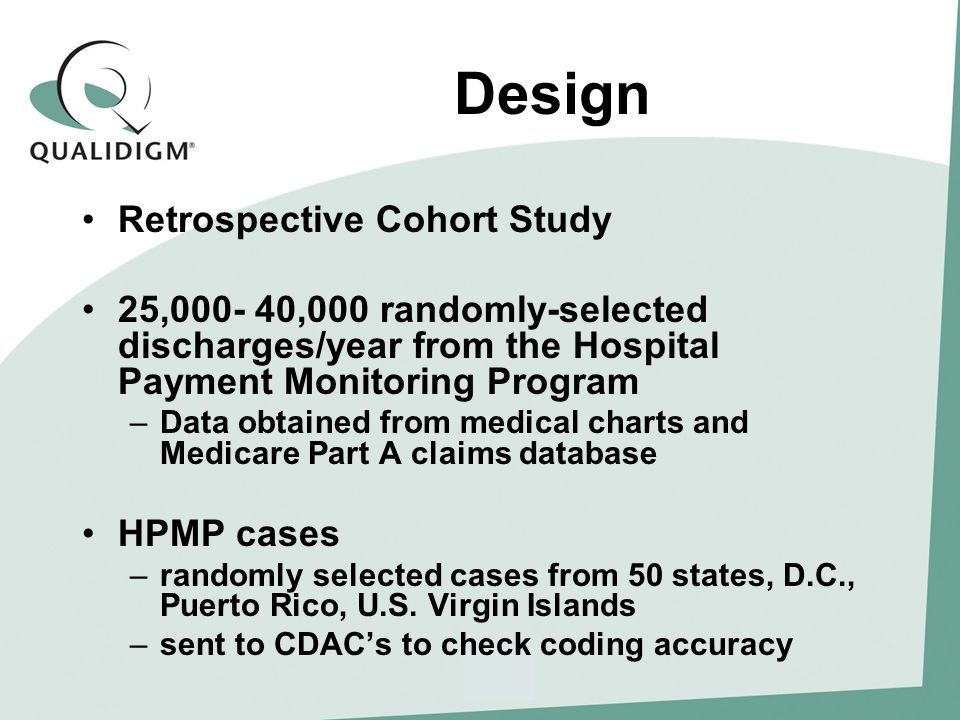 Design Retrospective Cohort Study 25,000- 40,000 randomly-selected discharges/year from the Hospital Payment Monitoring Program –Data obtained from medical charts and Medicare Part A claims database HPMP cases –randomly selected cases from 50 states, D.C., Puerto Rico, U.S.