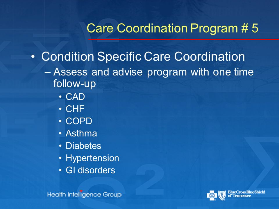 Care Coordination Program # 5 Condition Specific Care Coordination –Assess and advise program with one time follow-up CAD CHF COPD Asthma Diabetes Hypertension GI disorders