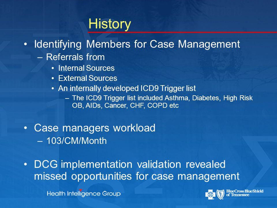 History Identifying Members for Case Management –Referrals from Internal Sources External Sources An internally developed ICD9 Trigger list –The ICD9 Trigger list included Asthma, Diabetes, High Risk OB, AIDs, Cancer, CHF, COPD etc Case managers workload –103/CM/Month DCG implementation validation revealed missed opportunities for case management