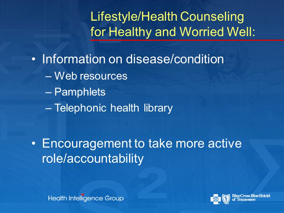 Lifestyle/Health Counseling for Healthy and Worried Well: Information on disease/condition –Web resources –Pamphlets –Telephonic health library Encouragement to take more active role/accountability