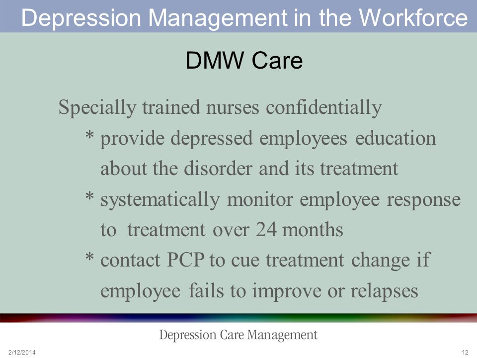 2/12/ Depression Management in the Workforce DMW Care Specially trained nurses confidentially * provide depressed employees education about the disorder and its treatment * systematically monitor employee response to treatment over 24 months * contact PCP to cue treatment change if employee fails to improve or relapses