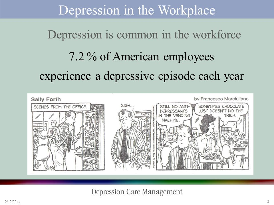 2/12/ Depression in the Workplace Depression is common in the workforce 7.2 % of American employees experience a depressive episode each year