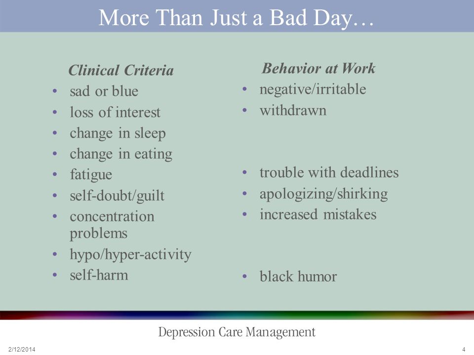 2/12/ More Than Just a Bad Day… Clinical Criteria sad or blue loss of interest change in sleep change in eating fatigue self-doubt/guilt concentration problems hypo/hyper-activity self-harm Behavior at Work negative/irritable withdrawn trouble with deadlines apologizing/shirking increased mistakes black humor