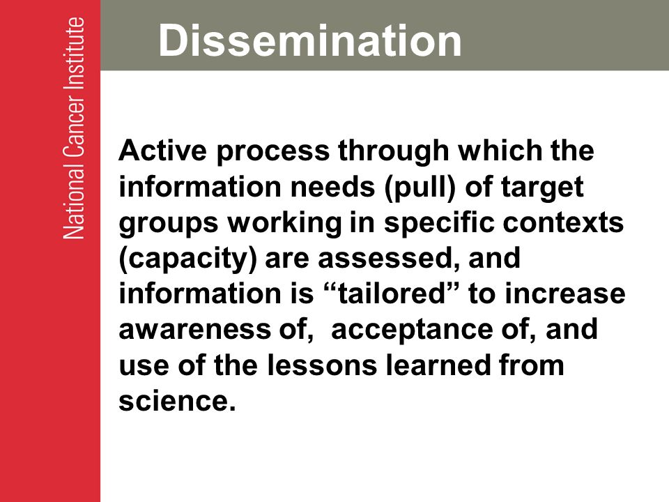 Dissemination Active process through which the information needs (pull) of target groups working in specific contexts (capacity) are assessed, and information is tailored to increase awareness of, acceptance of, and use of the lessons learned from science.