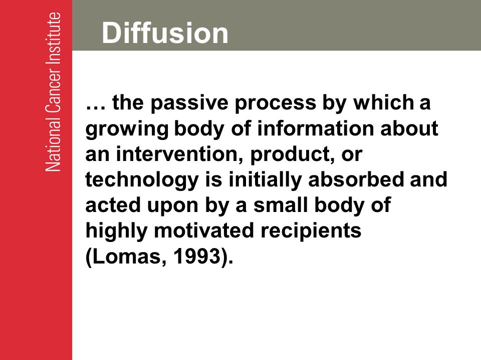Diffusion … the passive process by which a growing body of information about an intervention, product, or technology is initially absorbed and acted upon by a small body of highly motivated recipients (Lomas, 1993).