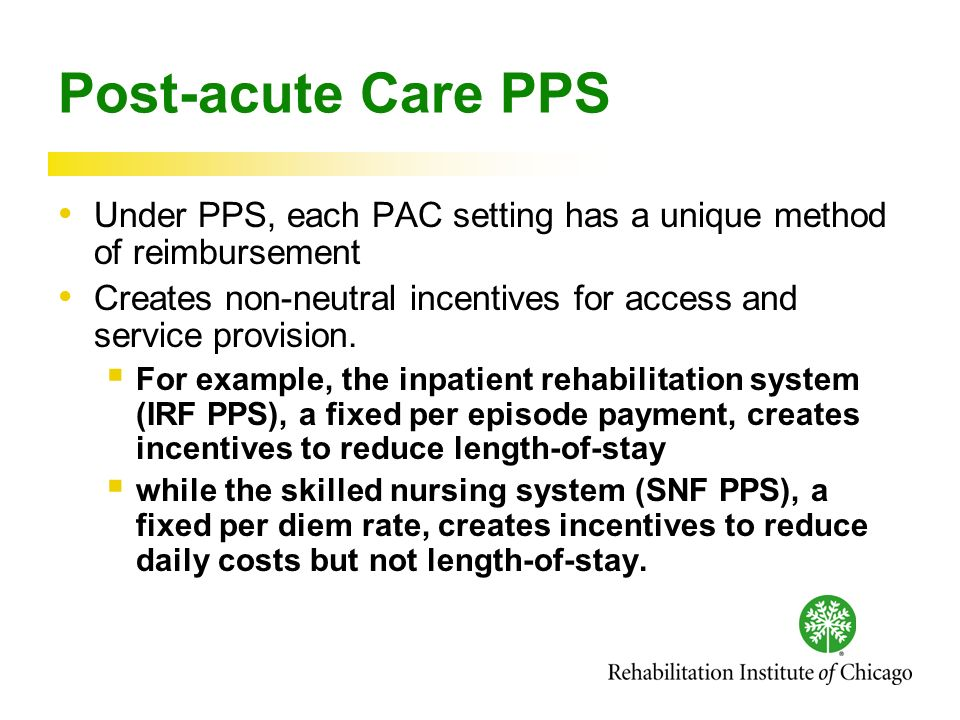 Post-acute Care PPS Under PPS, each PAC setting has a unique method of reimbursement Creates non-neutral incentives for access and service provision.