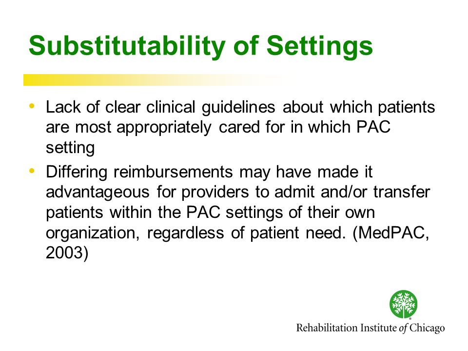 Substitutability of Settings Lack of clear clinical guidelines about which patients are most appropriately cared for in which PAC setting Differing reimbursements may have made it advantageous for providers to admit and/or transfer patients within the PAC settings of their own organization, regardless of patient need.