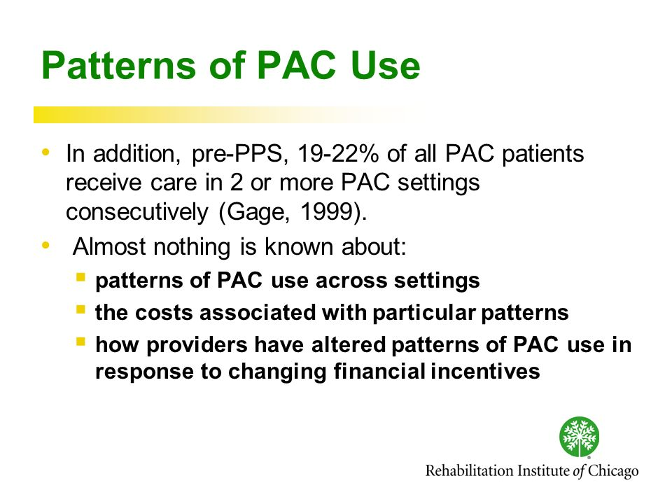 Patterns of PAC Use In addition, pre-PPS, 19-22% of all PAC patients receive care in 2 or more PAC settings consecutively (Gage, 1999).