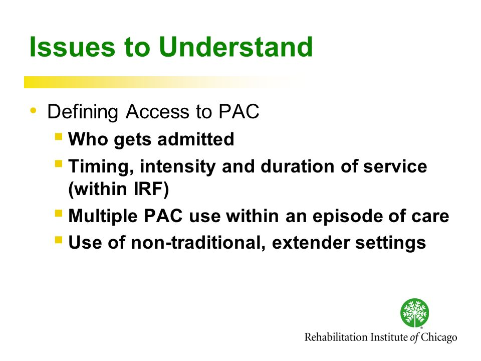 Issues to Understand Defining Access to PAC Who gets admitted Timing, intensity and duration of service (within IRF) Multiple PAC use within an episode of care Use of non-traditional, extender settings