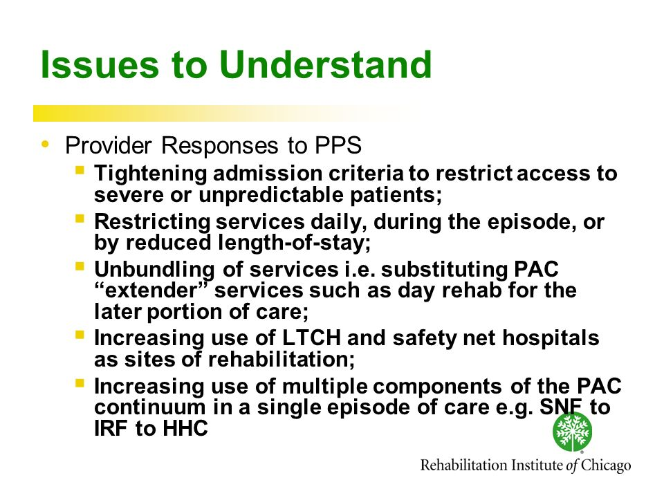 Issues to Understand Provider Responses to PPS Tightening admission criteria to restrict access to severe or unpredictable patients; Restricting services daily, during the episode, or by reduced length-of-stay; Unbundling of services i.e.