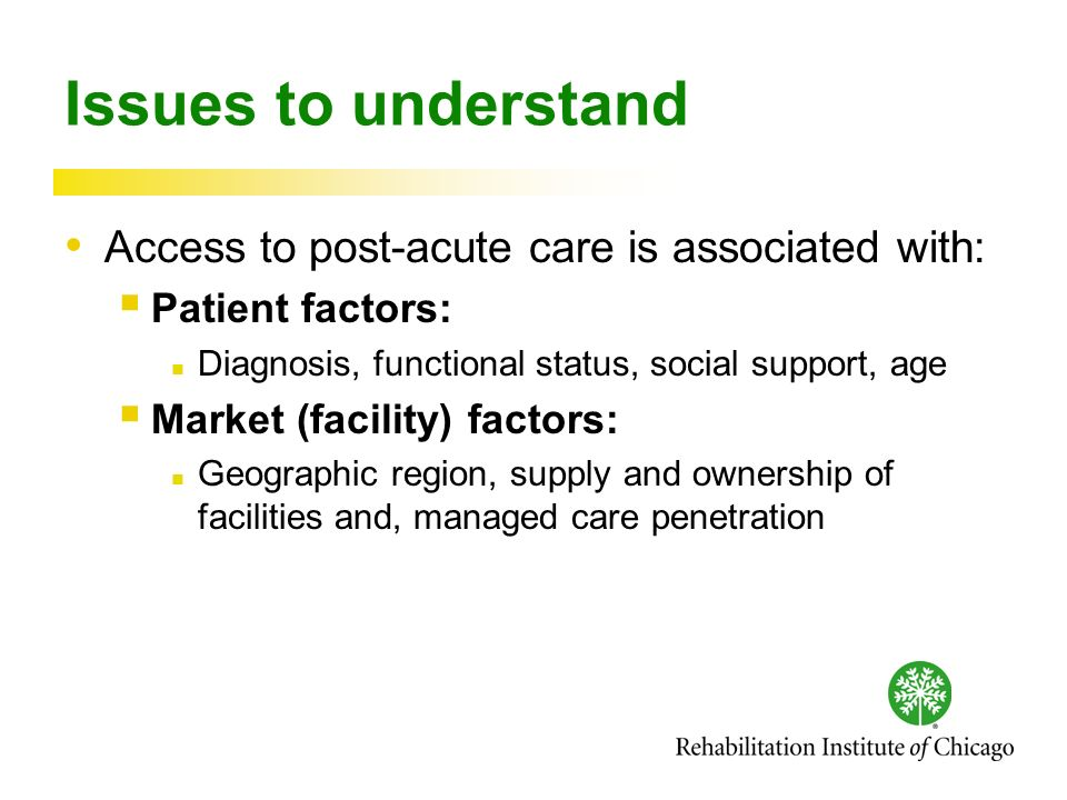 Issues to understand Access to post-acute care is associated with: Patient factors: Diagnosis, functional status, social support, age Market (facility) factors: Geographic region, supply and ownership of facilities and, managed care penetration
