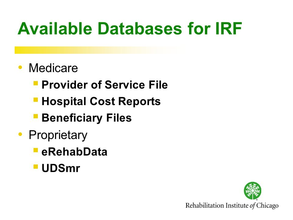 Available Databases for IRF Medicare Provider of Service File Hospital Cost Reports Beneficiary Files Proprietary eRehabData UDSmr