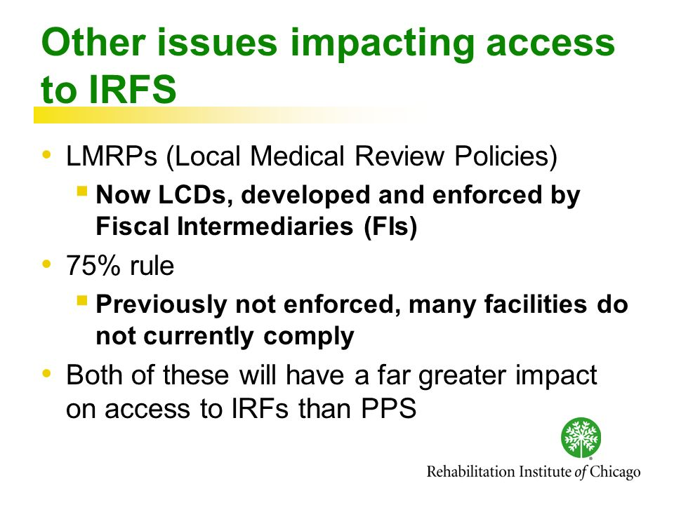 Other issues impacting access to IRFS LMRPs (Local Medical Review Policies) Now LCDs, developed and enforced by Fiscal Intermediaries (FIs) 75% rule Previously not enforced, many facilities do not currently comply Both of these will have a far greater impact on access to IRFs than PPS