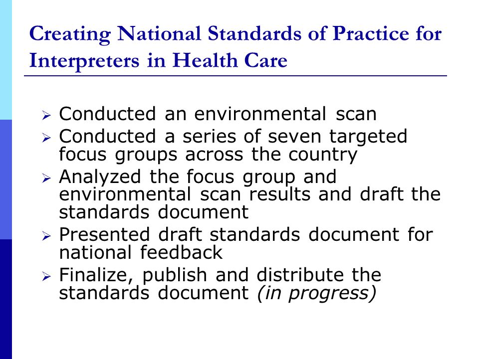 Creating National Standards of Practice for Interpreters in Health Care Conducted an environmental scan Conducted a series of seven targeted focus groups across the country Analyzed the focus group and environmental scan results and draft the standards document Presented draft standards document for national feedback Finalize, publish and distribute the standards document (in progress)