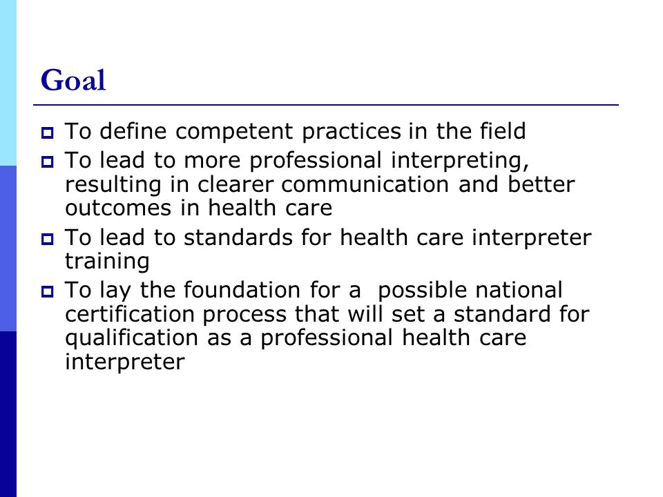 Goal To define competent practices in the field To lead to more professional interpreting, resulting in clearer communication and better outcomes in health care To lead to standards for health care interpreter training To lay the foundation for a possible national certification process that will set a standard for qualification as a professional health care interpreter