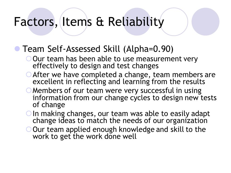 Factors, Items & Reliability Team Self-Assessed Skill (Alpha=0.90) Our team has been able to use measurement very effectively to design and test changes After we have completed a change, team members are excellent in reflecting and learning from the results Members of our team were very successful in using information from our change cycles to design new tests of change In making changes, our team was able to easily adapt change ideas to match the needs of our organization Our team applied enough knowledge and skill to the work to get the work done well