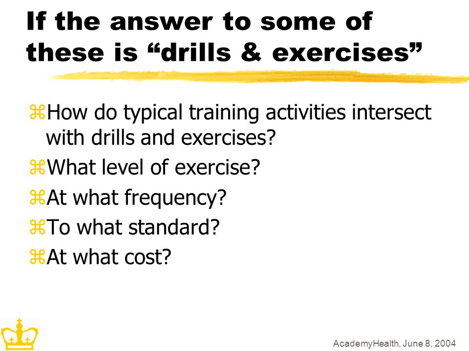AcademyHealth, June 8, 2004 If the answer to some of these is drills & exercises zHow do typical training activities intersect with drills and exercises.