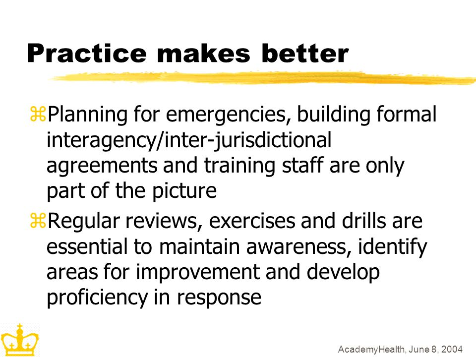 AcademyHealth, June 8, 2004 Practice makes better zPlanning for emergencies, building formal interagency/inter-jurisdictional agreements and training staff are only part of the picture zRegular reviews, exercises and drills are essential to maintain awareness, identify areas for improvement and develop proficiency in response