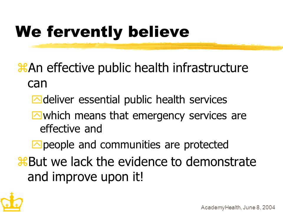 AcademyHealth, June 8, 2004 We fervently believe zAn effective public health infrastructure can ydeliver essential public health services ywhich means that emergency services are effective and ypeople and communities are protected zBut we lack the evidence to demonstrate and improve upon it!