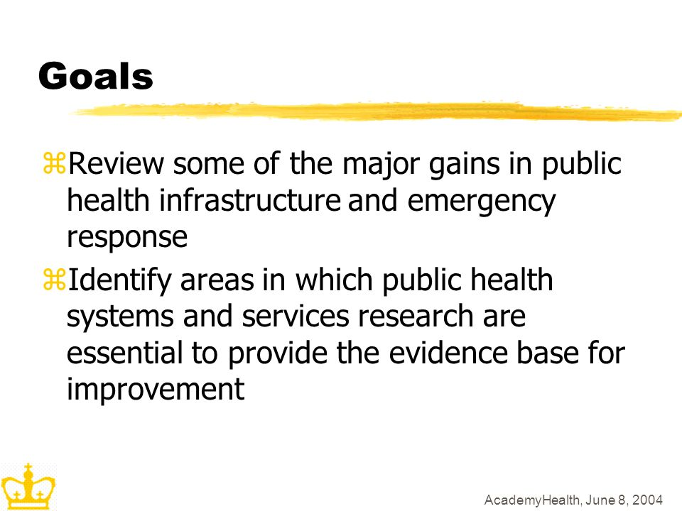 AcademyHealth, June 8, 2004 Goals zReview some of the major gains in public health infrastructure and emergency response zIdentify areas in which public health systems and services research are essential to provide the evidence base for improvement