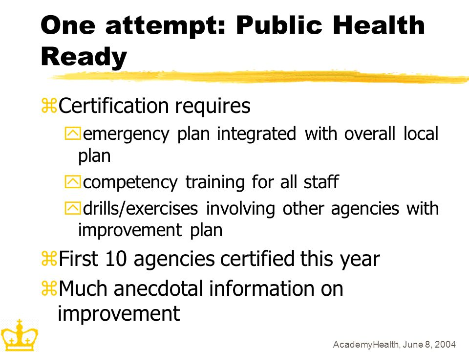 AcademyHealth, June 8, 2004 One attempt: Public Health Ready zCertification requires yemergency plan integrated with overall local plan ycompetency training for all staff ydrills/exercises involving other agencies with improvement plan zFirst 10 agencies certified this year zMuch anecdotal information on improvement