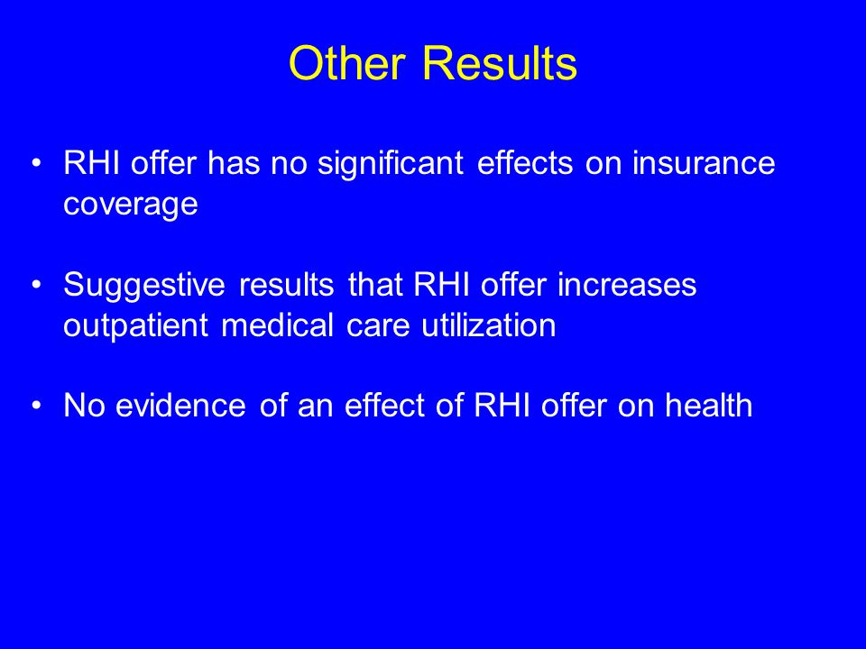 Other Results RHI offer has no significant effects on insurance coverage Suggestive results that RHI offer increases outpatient medical care utilization No evidence of an effect of RHI offer on health