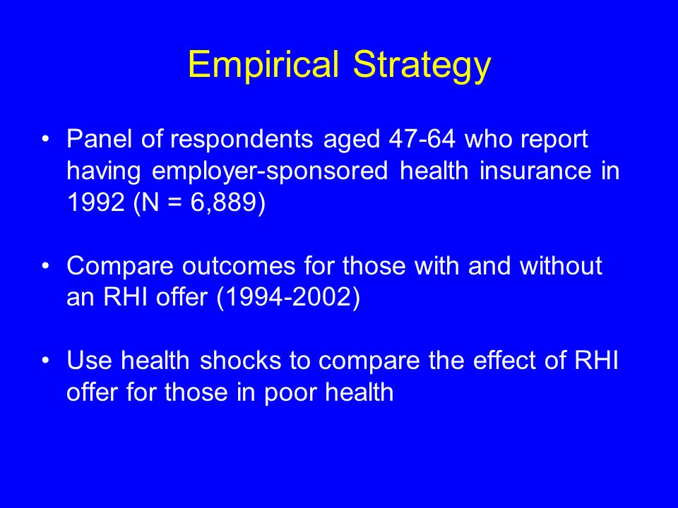 Empirical Strategy Panel of respondents aged 47-64 who report having employer-sponsored health insurance in 1992 (N = 6,889) Compare outcomes for those with and without an RHI offer (1994-2002) Use health shocks to compare the effect of RHI offer for those in poor health