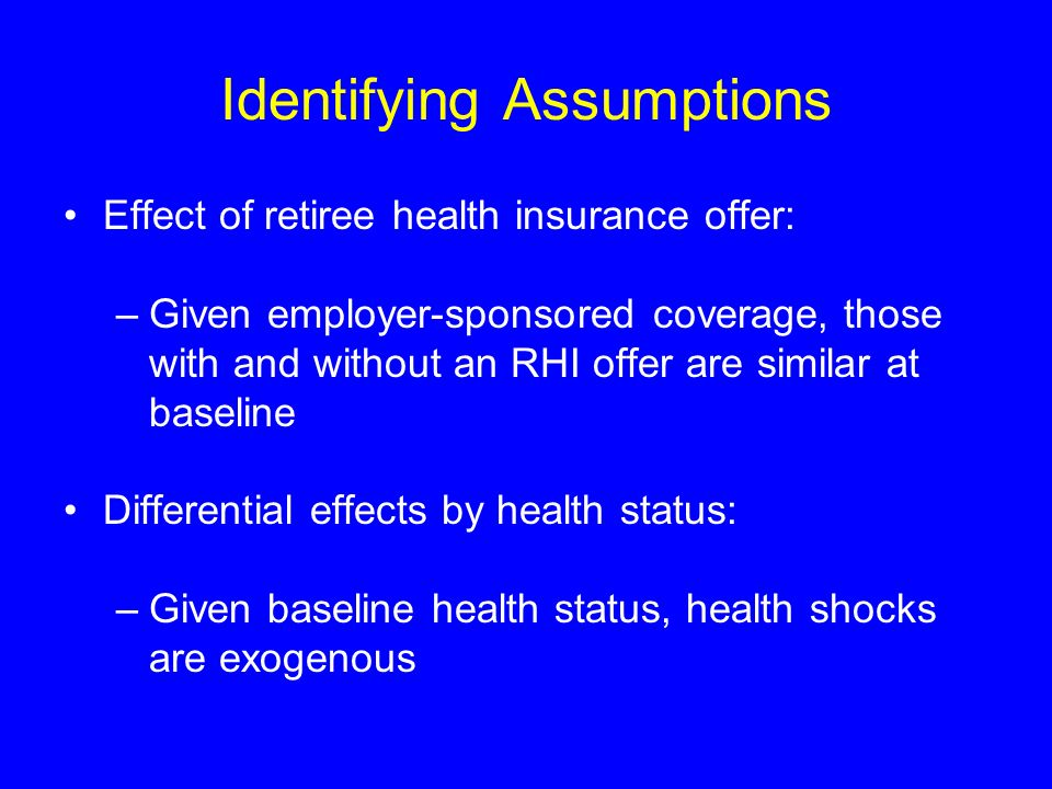 Identifying Assumptions Effect of retiree health insurance offer: –Given employer-sponsored coverage, those with and without an RHI offer are similar at baseline Differential effects by health status: –Given baseline health status, health shocks are exogenous