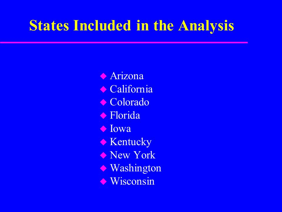 States Included in the Analysis u Arizona u California u Colorado u Florida u Iowa u Kentucky u New York u Washington u Wisconsin
