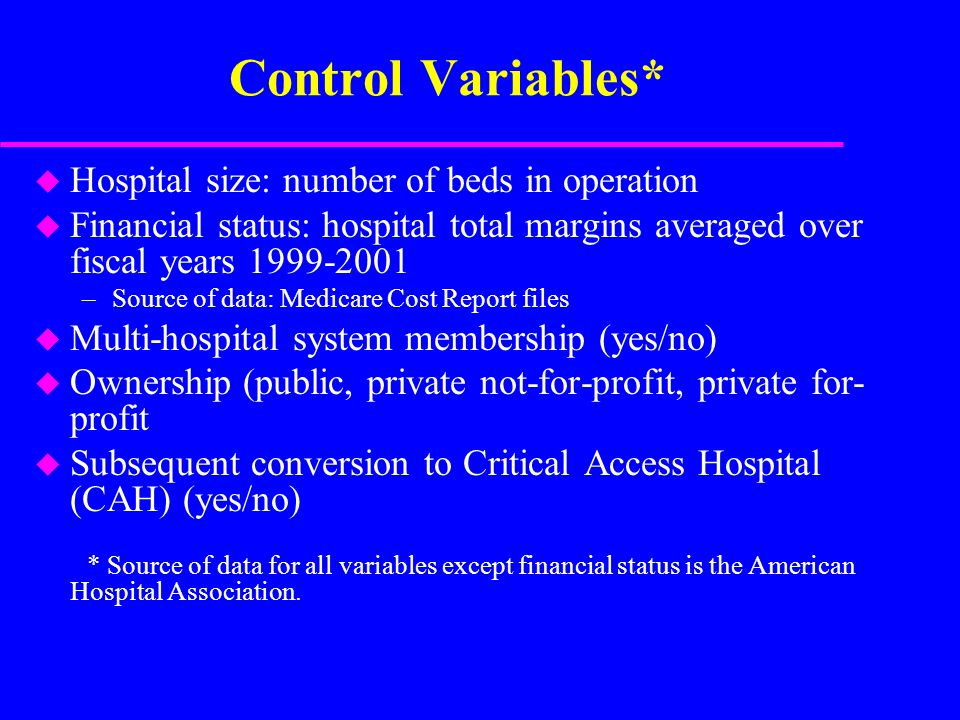 Control Variables* u Hospital size: number of beds in operation u Financial status: hospital total margins averaged over fiscal years 1999-2001 –Source of data: Medicare Cost Report files u Multi-hospital system membership (yes/no) u Ownership (public, private not-for-profit, private for- profit u Subsequent conversion to Critical Access Hospital (CAH) (yes/no) * Source of data for all variables except financial status is the American Hospital Association.