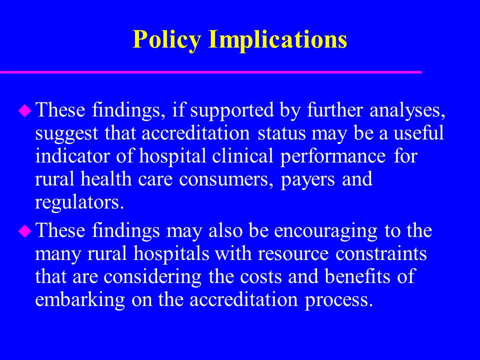 Policy Implications u These findings, if supported by further analyses, suggest that accreditation status may be a useful indicator of hospital clinical performance for rural health care consumers, payers and regulators.