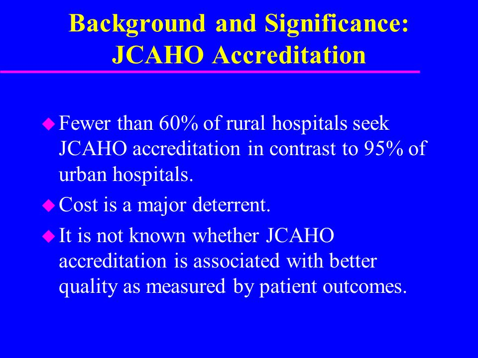 Background and Significance: JCAHO Accreditation u Fewer than 60% of rural hospitals seek JCAHO accreditation in contrast to 95% of urban hospitals.