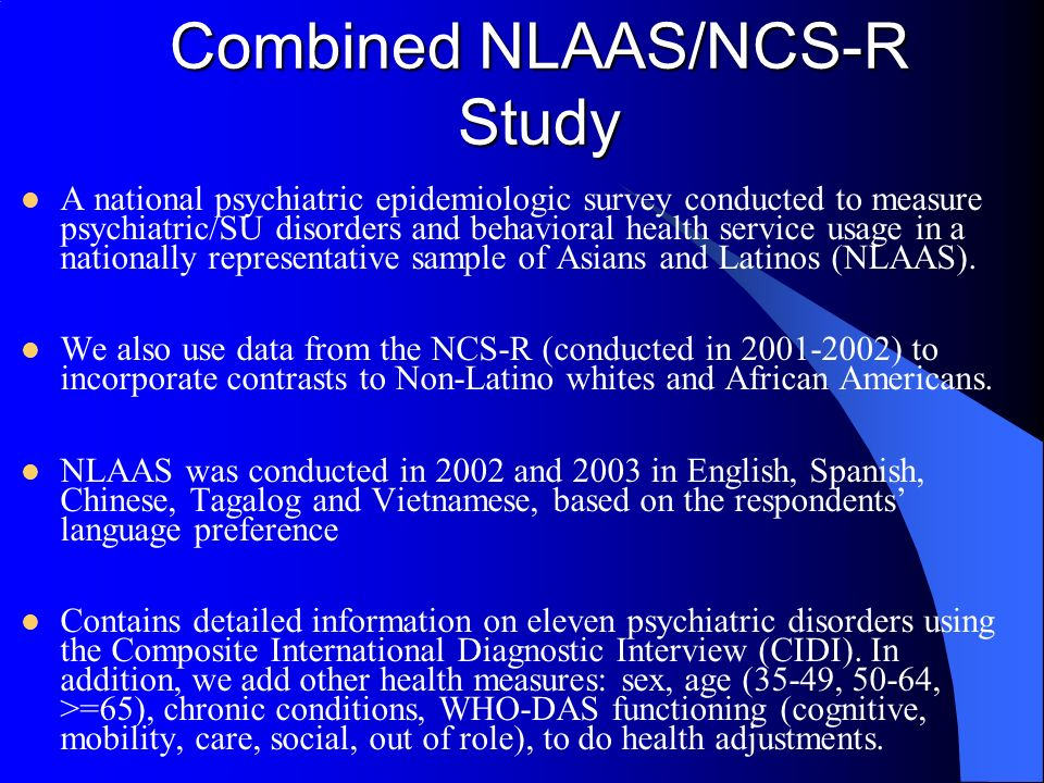 Combined NLAAS/NCS-R Study A national psychiatric epidemiologic survey conducted to measure psychiatric/SU disorders and behavioral health service usage in a nationally representative sample of Asians and Latinos (NLAAS).