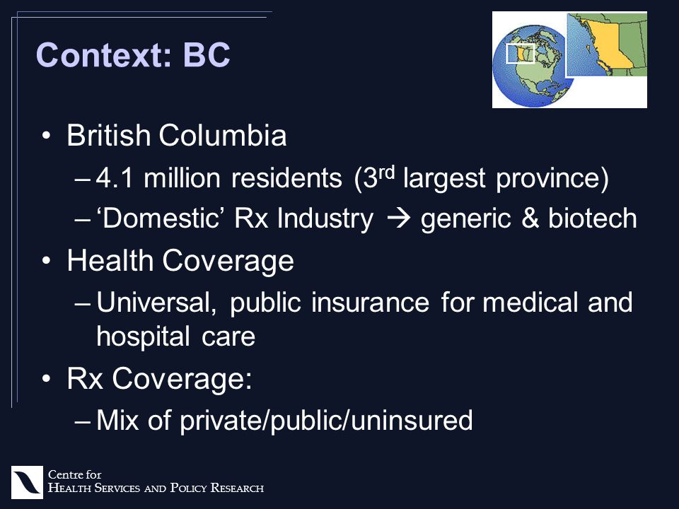 Centre for H EALTH S ERVICES AND P OLICY R ESEARCH Context: BC British Columbia –4.1 million residents (3 rd largest province) –Domestic Rx Industry generic & biotech Health Coverage –Universal, public insurance for medical and hospital care Rx Coverage: –Mix of private/public/uninsured
