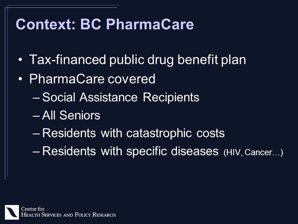Centre for H EALTH S ERVICES AND P OLICY R ESEARCH Context: BC PharmaCare Tax-financed public drug benefit plan PharmaCare covered –Social Assistance Recipients –All Seniors –Residents with catastrophic costs –Residents with specific diseases (HIV, Cancer…)